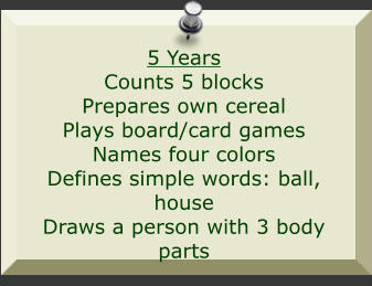 5 Years Counts 5 blocks Prepares own cereal Plays board/card games Names four colors Defines simple words: ball, house Draws a person with 3 body parts