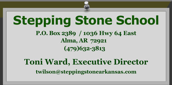 Stepping Stone School P.O. Box 2389  / 1036 Hwy 64 East Alma, AR  72921     (479)632-3813   Toni Ward, Executive Director twilson@steppingstonearkansas.com